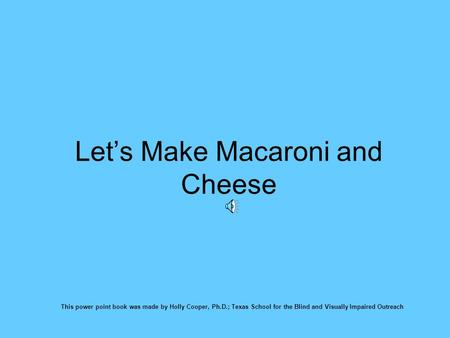 Let's Make Macaroni and Cheese This power point book was made by Holly Cooper, Ph.D.; Texas School for the Blind and Visually Impaired Outreach.
