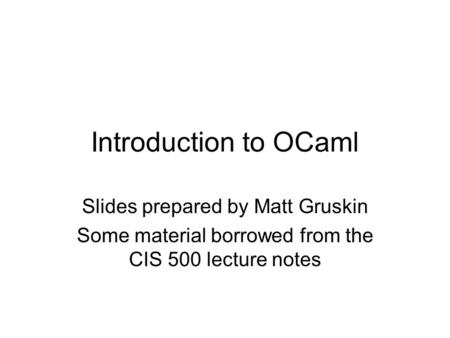 Introduction to OCaml Slides prepared by Matt Gruskin Some material borrowed from the CIS 500 lecture notes.