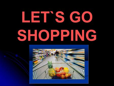 LET`S GO SHOPPING. Aims: to revise the words learned at the previous lessons; to improve reading,listening and speaking skills; to revise grammar material;