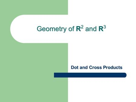 Geometry of R2 and R3 Dot and Cross Products.