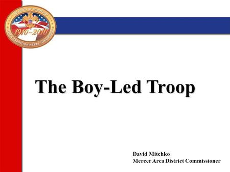 The Boy-Led Troop David Mitchko Mercer Area District Commissioner.