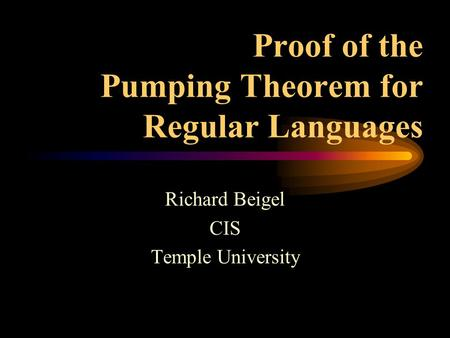 Proof of the Pumping Theorem for Regular Languages Richard Beigel CIS Temple University.