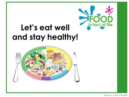 © Food – a fact of life 2009 Let's eat well and stay healthy!