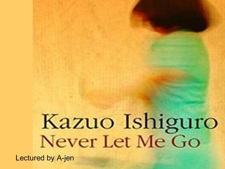 Lectured by A-jen. About the author Kazuo Ishiguro 石黒 一雄 (born November 8, 1954) is aNovember 81954 BritishBritish novelist. Born in Nagasaki, Japan,