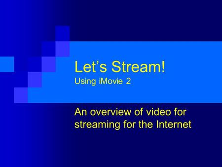 Let's Stream! Using iMovie 2 An overview of video for streaming for the Internet.