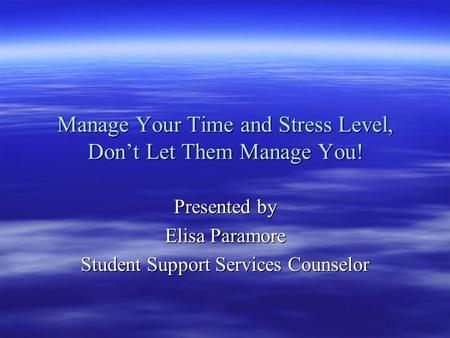 Manage Your Time and Stress Level, Don't Let Them Manage You! Presented by Elisa Paramore Student Support Services Counselor.