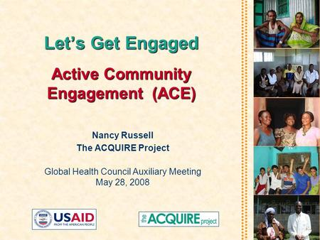Let's Get Engaged Active Community Engagement(ACE) Let's Get Engaged Active Community Engagement (ACE) Nancy Russell The ACQUIRE Project Global Health.