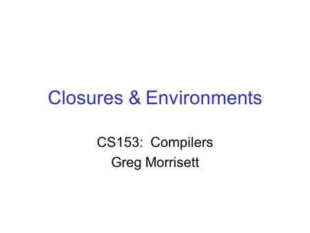 Closures & Environments CS153: Compilers Greg Morrisett.