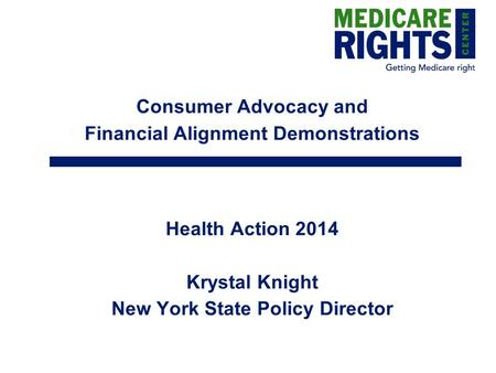 Consumer Advocacy and Financial Alignment Demonstrations Health Action 2014 Krystal Knight New York State Policy Director.