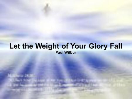 Let the Weight of Your Glory Fall Paul Wilbur. Spirit of the Sovereign Lord Come and make Your presence know Reveal the glory of the Living God.