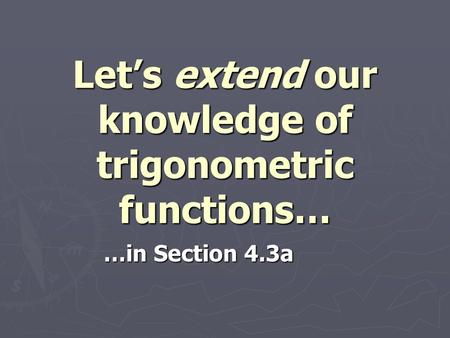 Let's extend our knowledge of trigonometric functions…