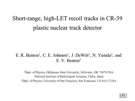 Short-range, high-LET recoil tracks in CR-39 plastic nuclear track detector E. R. Benton 1, C. E. Johnson 1, J. DeWitt 1, N. Yasuda 2, and E. V. Benton.