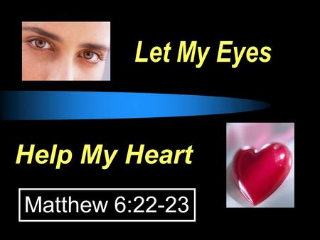"Let My Eyes Help My Heart Matthew 6:22-23. EYES: whatever allows thoughts to enter our hearts. EYES, HEARTS and CONDUCT  Job 31:7-8, ""If my step has."