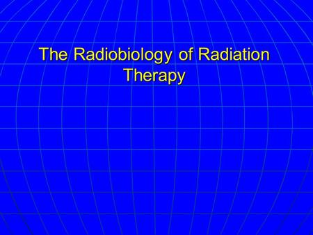 The Radiobiology of Radiation Therapy. Type of Injuries Nuclear DNA is major target Nuclear DNA is major target Cellular membrane damage – minor Cellular.