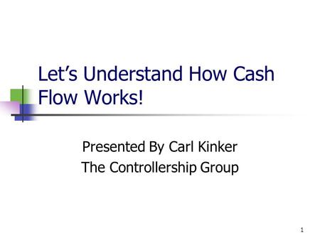 1 Let's Understand How Cash Flow Works! Presented By Carl Kinker The Controllership Group.