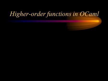 Higher-order functions in OCaml. Higher-order functions A first-order function is one whose parameters and result are all data A second-order function.