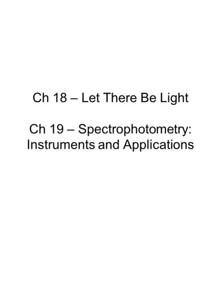 Ch 18 – Let There Be Light Ch 19 – Spectrophotometry: Instruments and Applications.