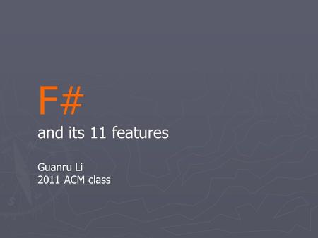 F# and its 11 features Guanru Li 2011 ACM class. F# is …... a programming language.