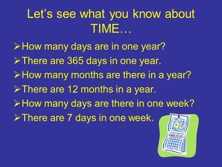 Let's see what you know about TIME…  How many days are in one year?  There are 365 days in one year.  How many months are there in a year?  There are.