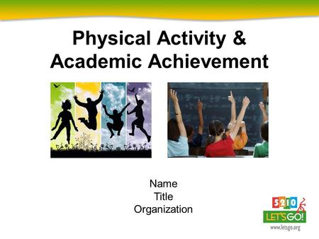 Physical Activity & Academic Achievement Name Title Organization.