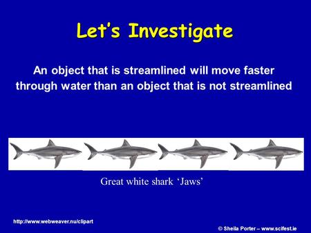 Let's Investigate Great white shark 'Jaws' An object that is streamlined will move faster through water than an object that is not streamlined