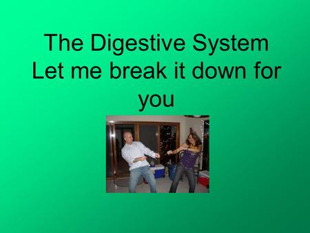 The Digestive System Let me break it down for you.