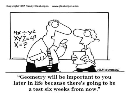 """Geometry will be important to you later in life because there's going to be a test six weeks from now."""
