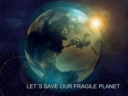 LET`S SAVE OUR FRAGILE PLANET LET`S SAVE OUR FRAGILE PLANET.