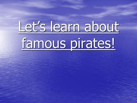 Let's learn about famous pirates!. Famous pirates There are quite a few famous pirates that we can learn about. There are quite a few famous pirates that.