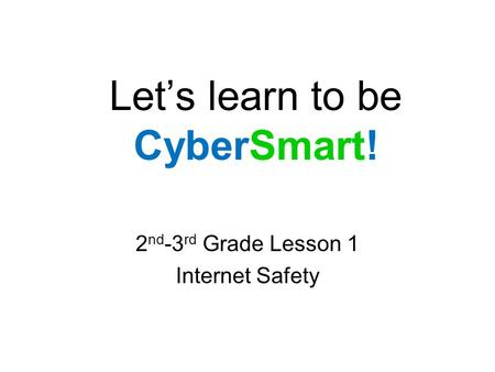 Let's learn to be CyberSmart! 2 nd -3 rd Grade Lesson 1 Internet Safety.