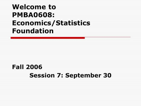 Welcome to PMBA0608: Economics/Statistics Foundation Fall 2006 Session 7: September 30.