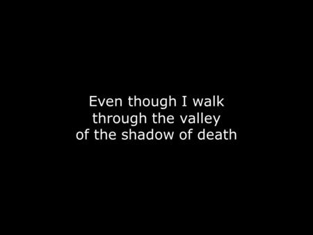 Even though I walk through the valley of the shadow of death.