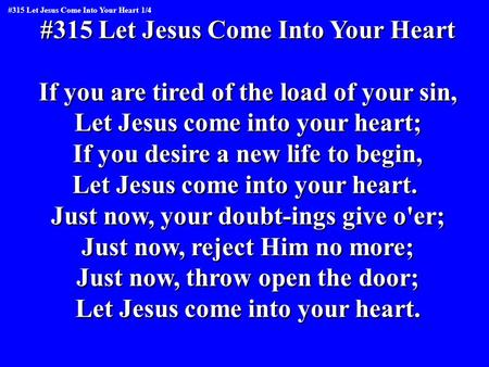 #315 Let Jesus Come Into Your Heart If you are tired of the load of your sin, Let Jesus come into your heart; If you desire a new life to begin, Let Jesus.