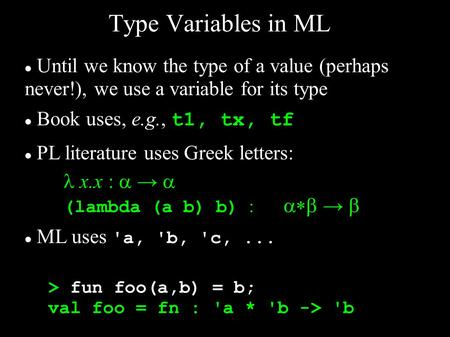 Type Variables in ML Until we know the type of a value (perhaps never!), we use a variable for its type Book uses, e.g., t1, tx, tf PL literature uses.