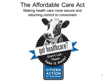 The Affordable Care Act Making health care more secure and returning control to consumers 1.