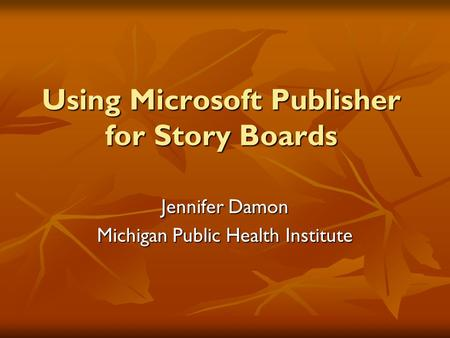 Using Microsoft Publisher for Story Boards Jennifer Damon Michigan Public Health Institute.