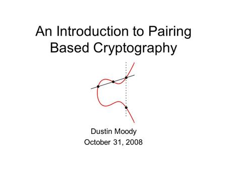 An Introduction to Pairing Based Cryptography Dustin Moody October 31, 2008.