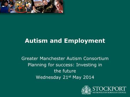 Autism and Employment Greater Manchester Autism Consortium Planning for success: Investing in the future Wednesday 21 st May 2014.