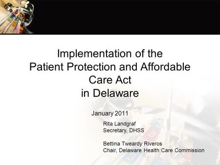 Implementation of the Patient Protection and Affordable Care Act in Delaware January 2011 Rita Landgraf Secretary, DHSS Bettina Tweardy Riveros Chair,