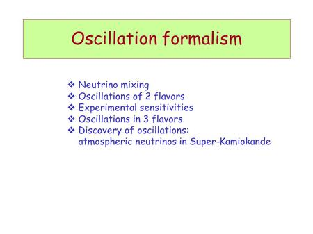 Oscillation formalism  Neutrino mixing  Oscillations of 2 flavors  Experimental sensitivities  Oscillations in 3 flavors  Discovery of oscillations: