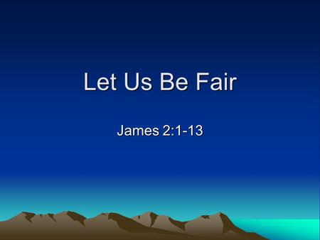 Let Us Be Fair James 2:1-13. Let Us Be Fair Question: What do we feel about these two pictures? Another question: can we do anything about it?