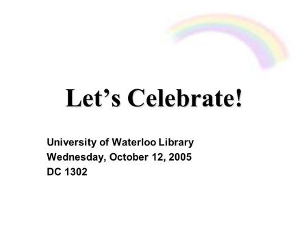 Let's Celebrate! University of Waterloo Library Wednesday, October 12, 2005 DC 1302.