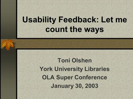 Usability Feedback: Let me count the ways Toni Olshen York University Libraries OLA Super Conference January 30, 2003.