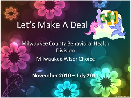 Let's Make A Deal Milwaukee County Behavioral Health Division Milwaukee WIser Choice November 2010 – July 2011.