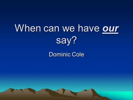 When can we have our say? Dominic Cole. You can trust us! We're learning research skills that many adults don't have We cooperate really well together.