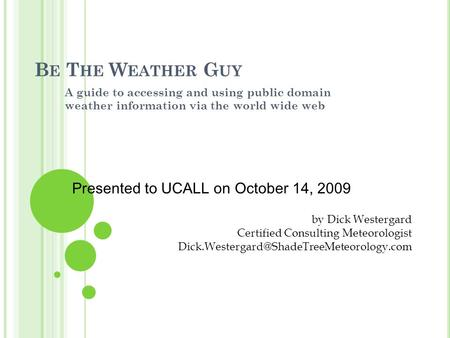 B E T HE W EATHER G UY A guide to accessing and using public domain weather information via the world wide web by Dick Westergard Certified Consulting.