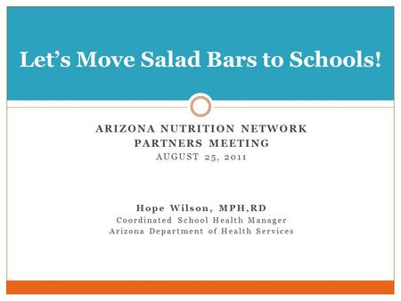 ARIZONA NUTRITION NETWORK PARTNERS MEETING AUGUST 25, 2011 Hope Wilson, MPH,RD Coordinated School Health Manager Arizona Department of Health Services.