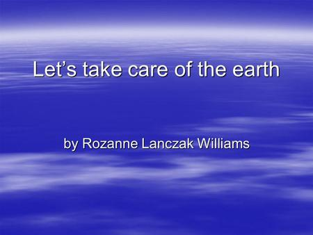 Let's take care of the earth by Rozanne Lanczak Williams.