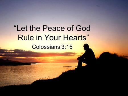 """Let the Peace of God Rule in Your Hearts"" Colossians 3:15."