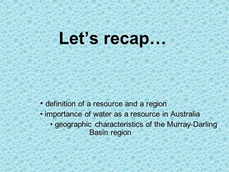Let's recap… definition of a resource and a region importance of water as a resource in Australia geographic characteristics of the Murray-Darling Basin.